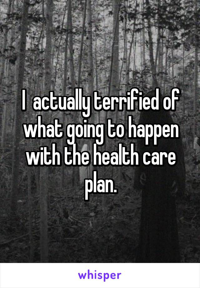 I  actually terrified of what going to happen with the health care plan.