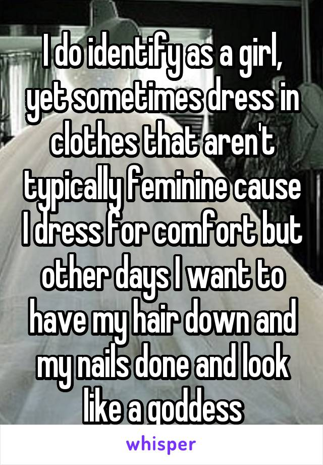 I do identify as a girl, yet sometimes dress in clothes that aren't typically feminine cause I dress for comfort but other days I want to have my hair down and my nails done and look like a goddess