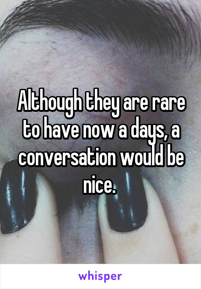 Although they are rare to have now a days, a conversation would be nice.