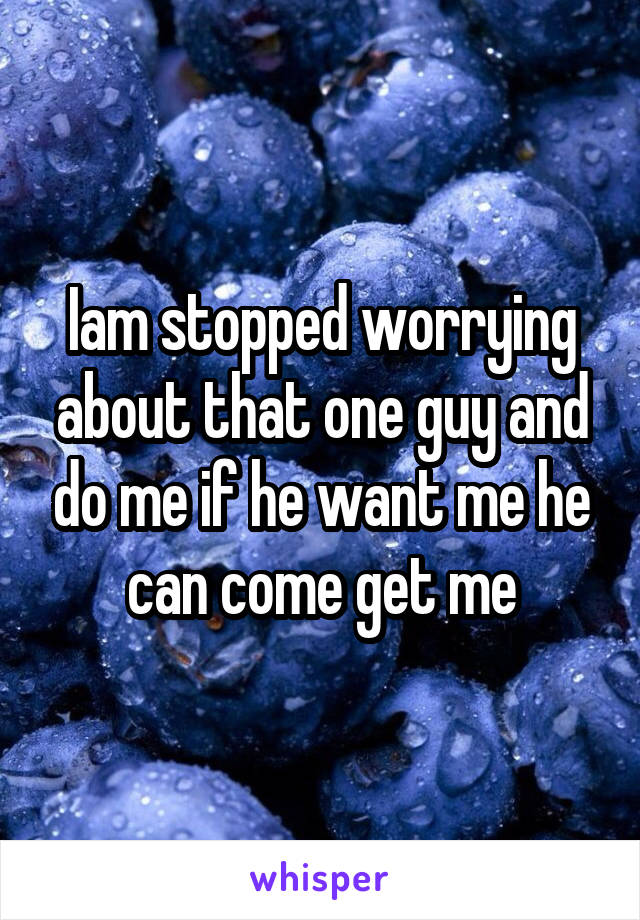 Iam stopped worrying about that one guy and do me if he want me he can come get me