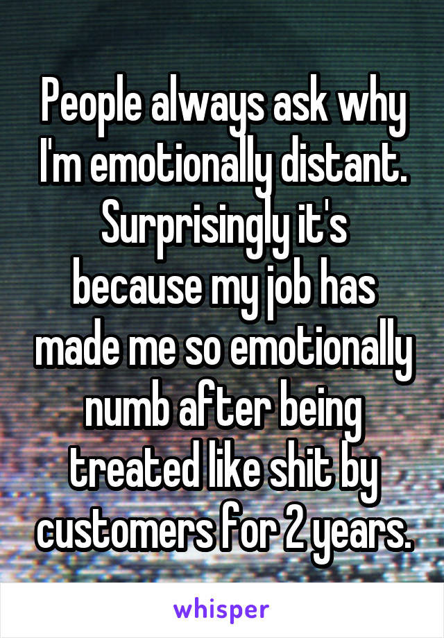 People always ask why I'm emotionally distant. Surprisingly it's because my job has made me so emotionally numb after being treated like shit by customers for 2 years.