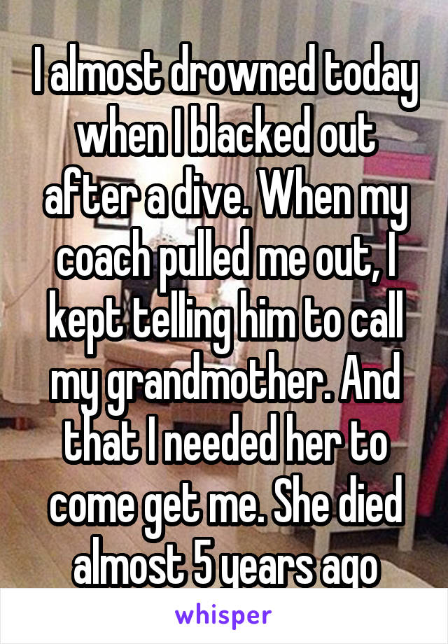I almost drowned today when I blacked out after a dive. When my coach pulled me out, I kept telling him to call my grandmother. And that I needed her to come get me. She died almost 5 years ago