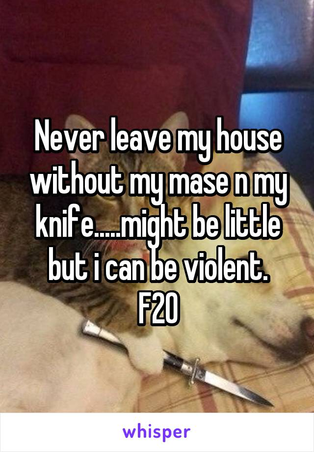 Never leave my house without my mase n my knife.....might be little but i can be violent. F20