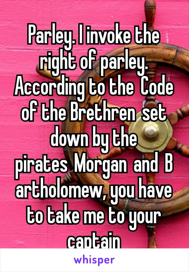 Parley. I invoke the right of parley. According to the Code of the Brethren set down by the pirates Morgan and Bartholomew, you have to take me to your captain