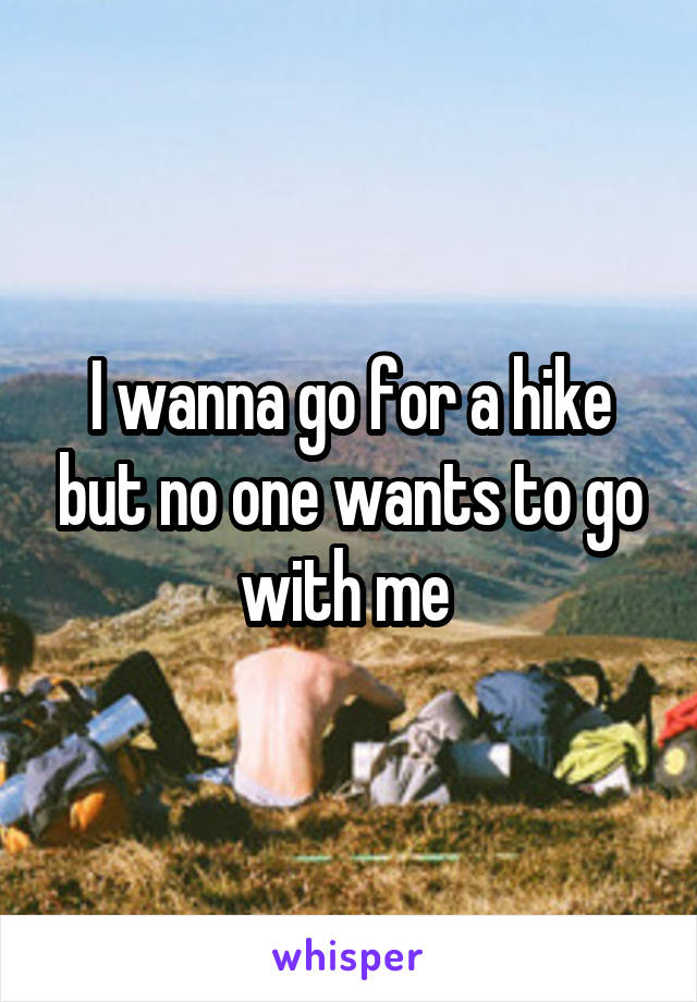 I wanna go for a hike but no one wants to go with me