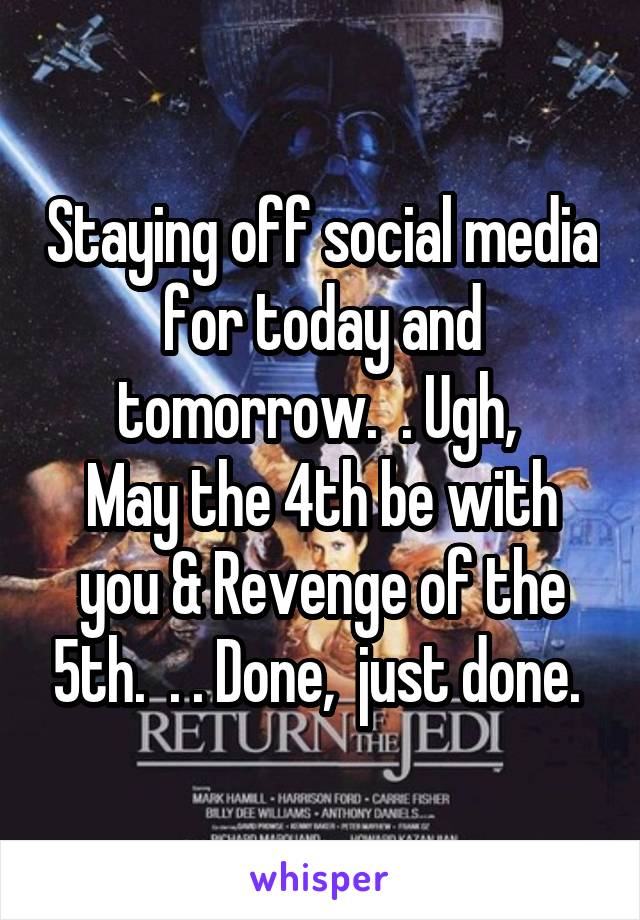 Staying off social media for today and tomorrow.  . Ugh,  May the 4th be with you & Revenge of the 5th.  . . Done,  just done.