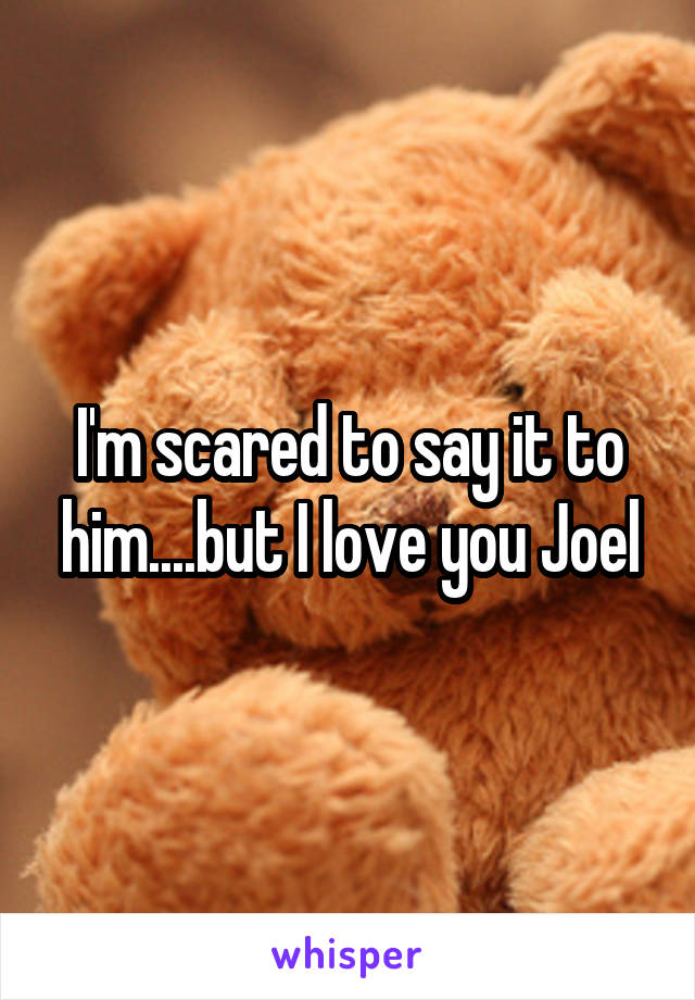 I'm scared to say it to him....but I love you Joel