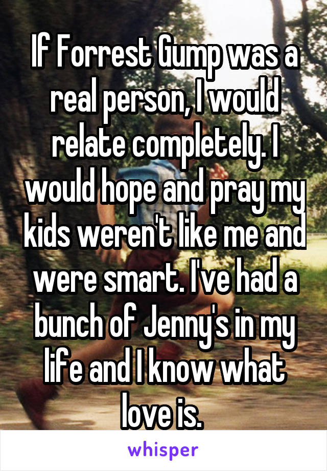 If Forrest Gump was a real person, I would relate completely. I would hope and pray my kids weren't like me and were smart. I've had a bunch of Jenny's in my life and I know what love is.