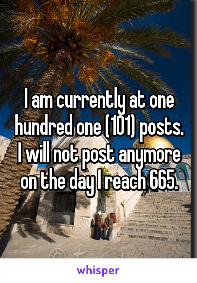 I am currently at one hundred one (101) posts. I will not post anymore on the day I reach 665.