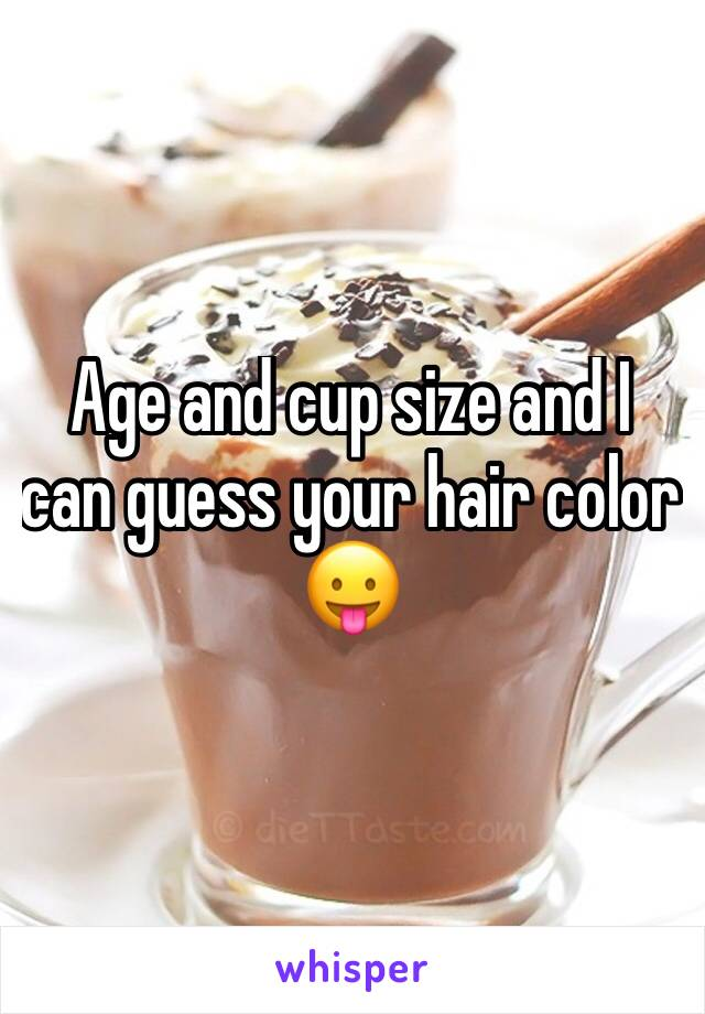Age and cup size and I can guess your hair color 😛