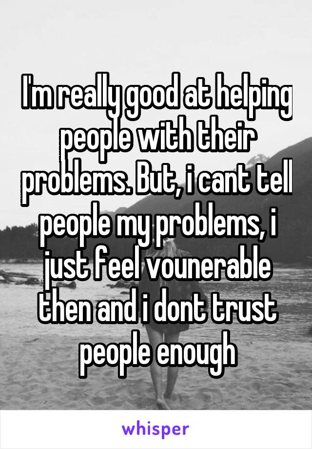 I'm really good at helping people with their problems. But, i cant tell people my problems, i just feel vounerable then and i dont trust people enough