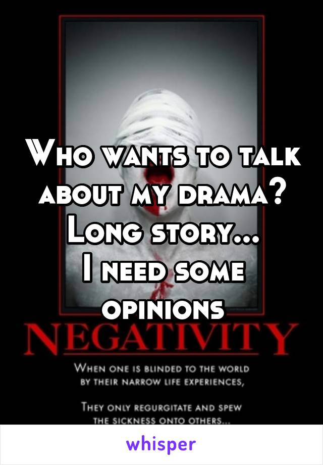 Who wants to talk about my drama? Long story... I need some opinions