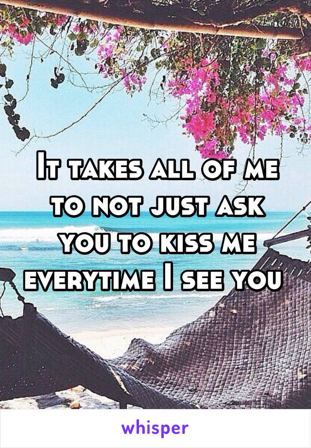 It takes all of me to not just ask you to kiss me everytime I see you