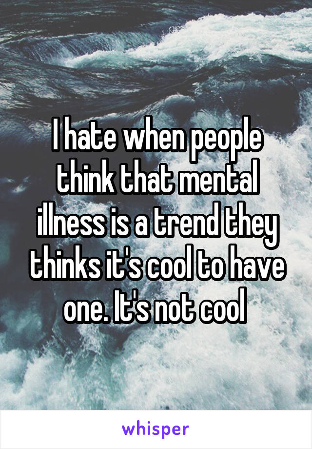 I hate when people think that mental illness is a trend they thinks it's cool to have one. It's not cool