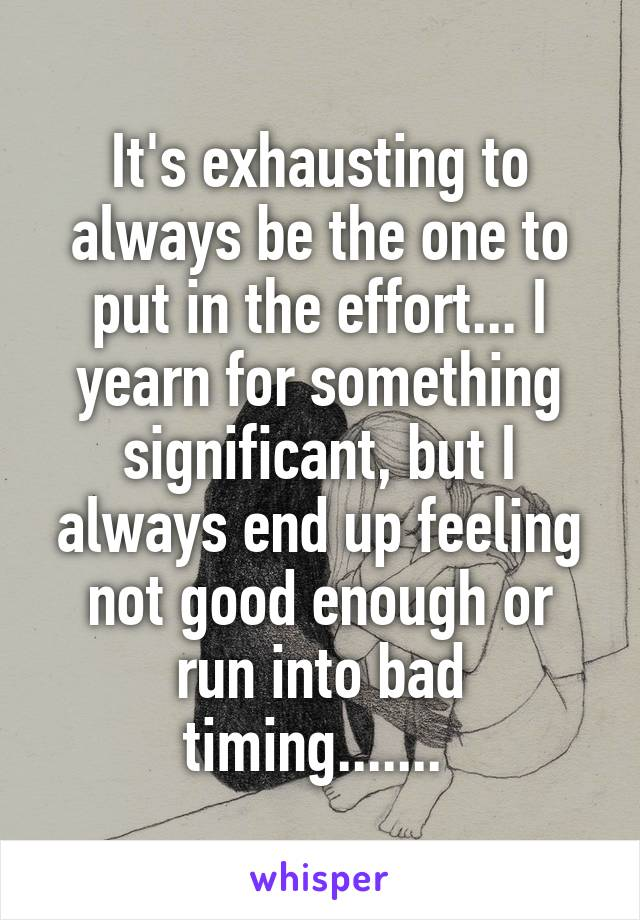 It's exhausting to always be the one to put in the effort... I yearn for something significant, but I always end up feeling not good enough or run into bad timing.......