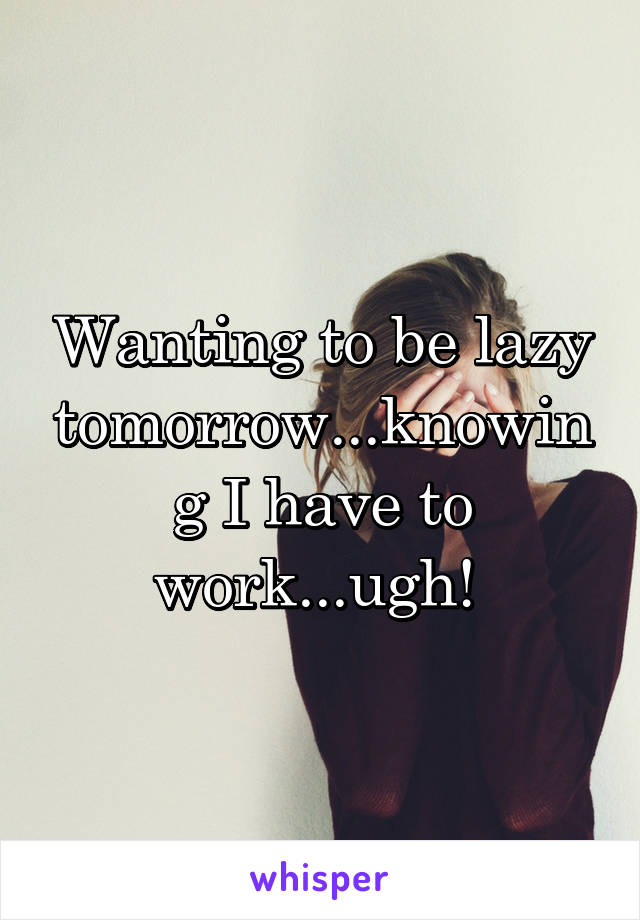 Wanting to be lazy tomorrow...knowing I have to work...ugh!