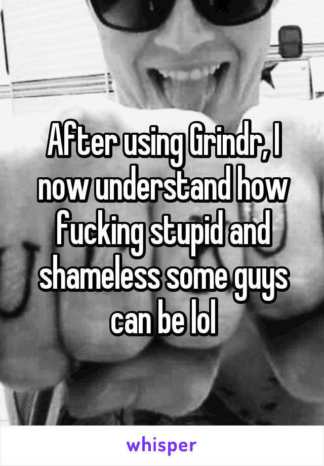 After using Grindr, I now understand how fucking stupid and shameless some guys can be lol