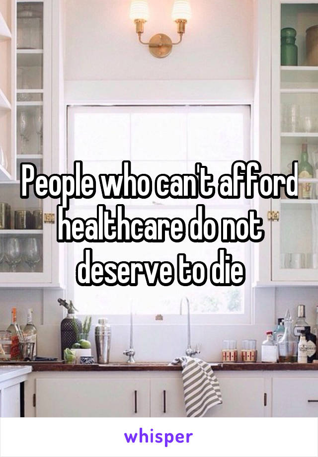 People who can't afford healthcare do not deserve to die