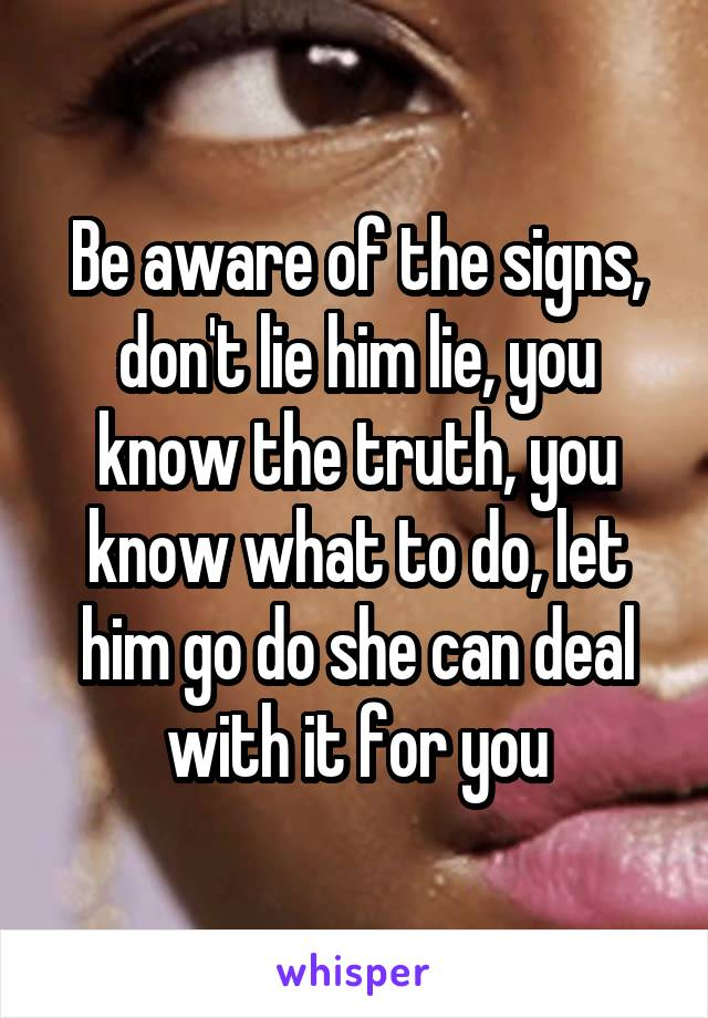 Be aware of the signs, don't lie him lie, you know the truth, you know what to do, let him go do she can deal with it for you