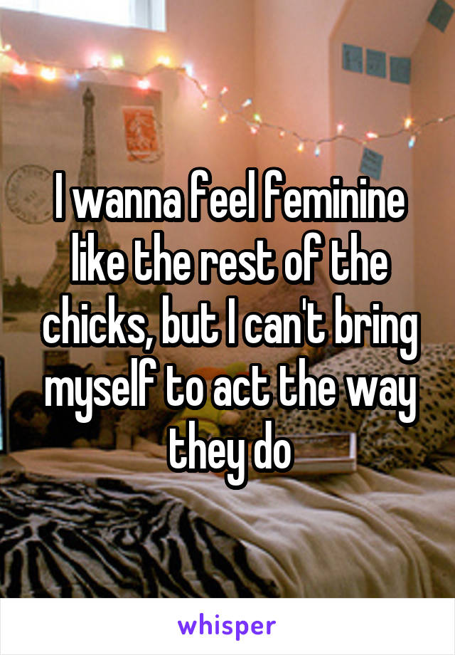 I wanna feel feminine like the rest of the chicks, but I can't bring myself to act the way they do