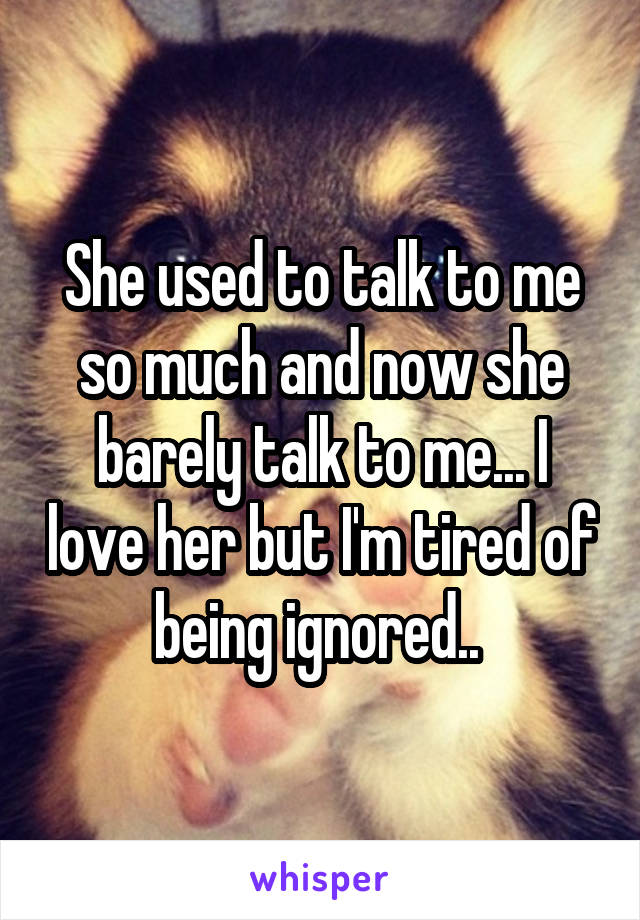 She used to talk to me so much and now she barely talk to me... I love her but I'm tired of being ignored..