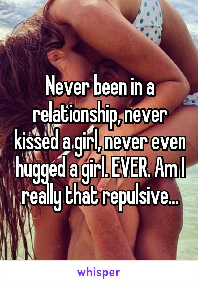 Never been in a relationship, never kissed a girl, never even hugged a girl. EVER. Am I really that repulsive...