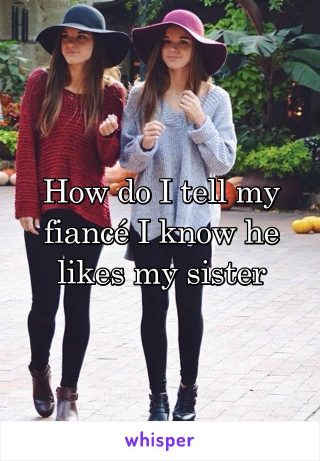 How do I tell my fiancé I know he likes my sister