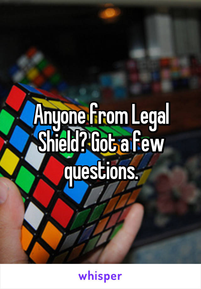 Anyone from Legal Shield? Got a few questions.