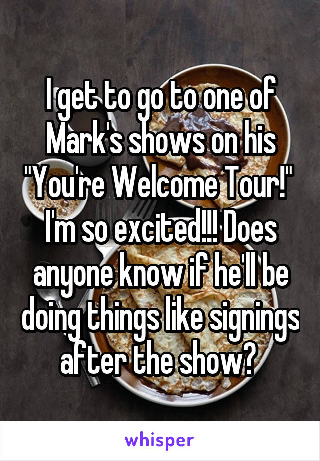 "I get to go to one of Mark's shows on his ""You're Welcome Tour!""  I'm so excited!!! Does anyone know if he'll be doing things like signings after the show?"