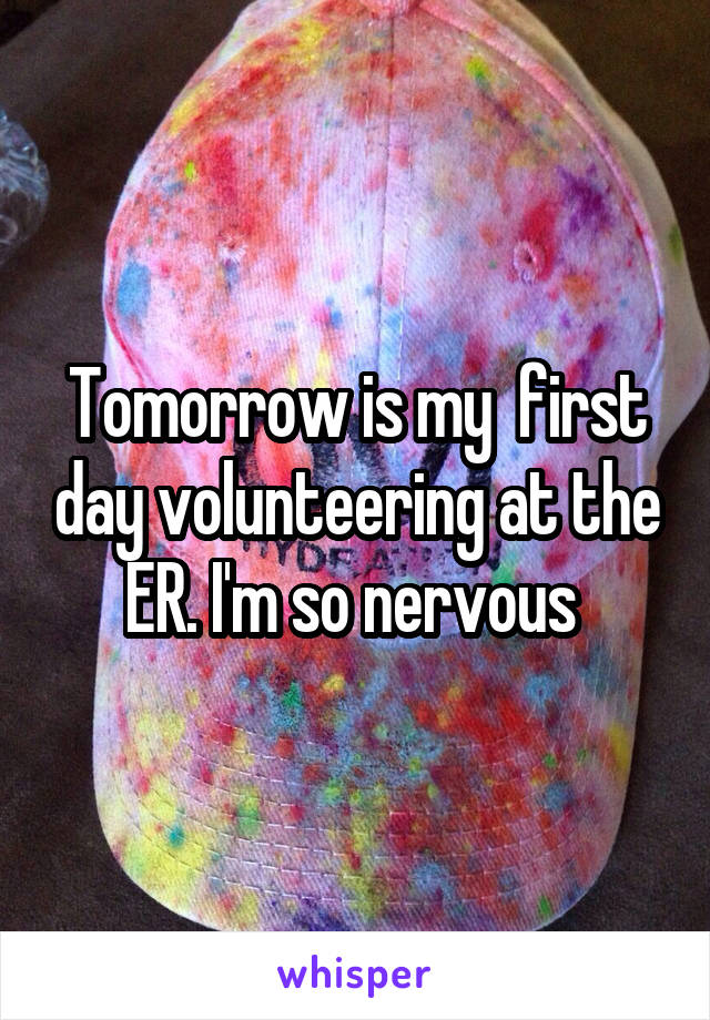 Tomorrow is my  first day volunteering at the ER. I'm so nervous