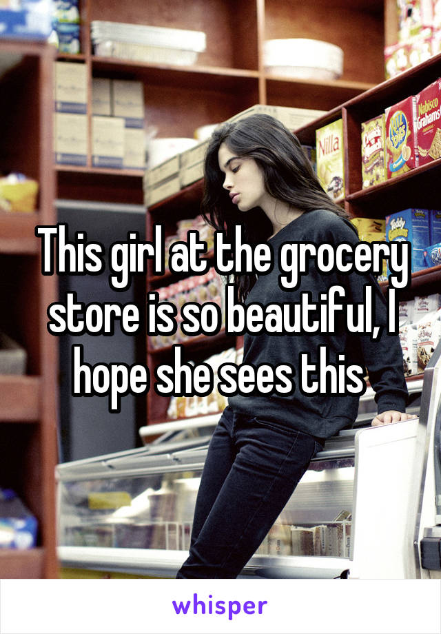 This girl at the grocery store is so beautiful, I hope she sees this