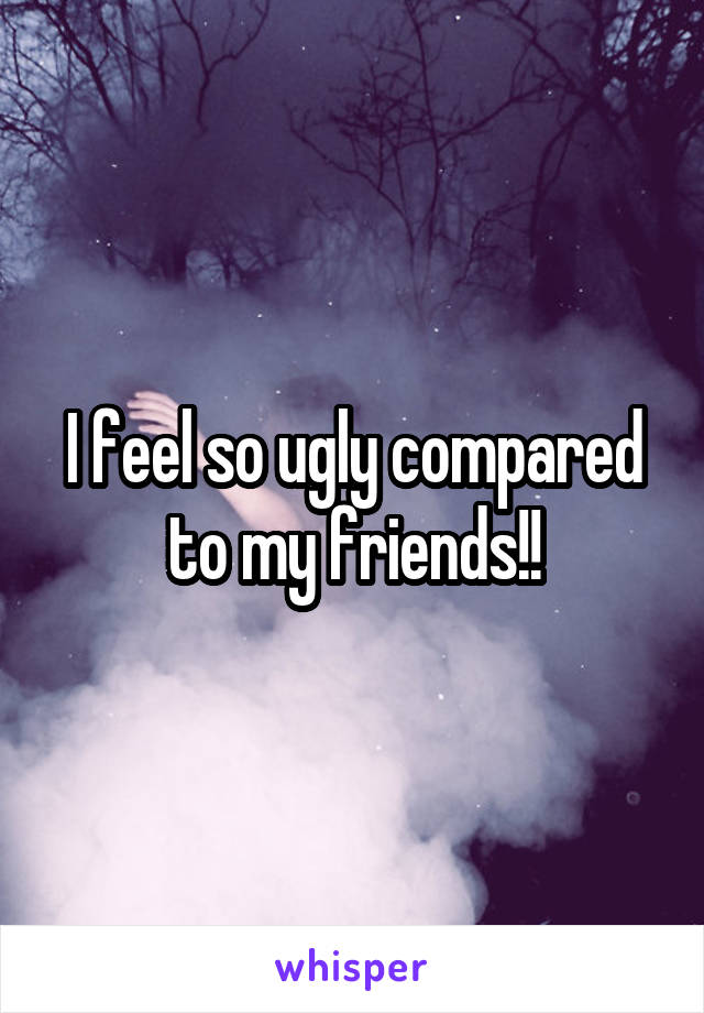 I feel so ugly compared to my friends!!