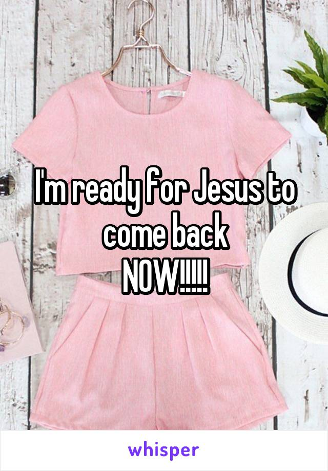 I'm ready for Jesus to come back NOW!!!!!