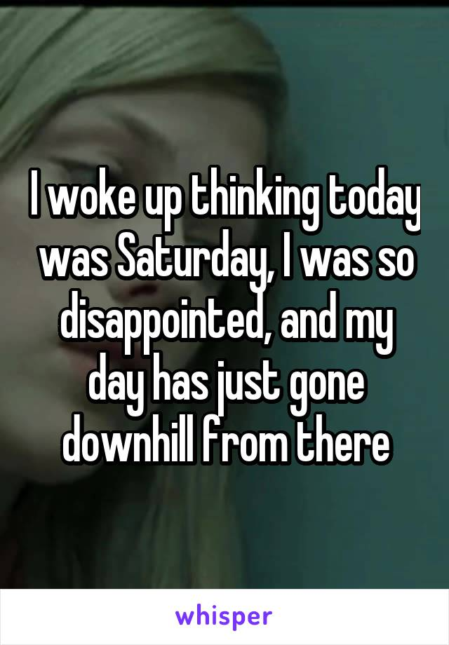 I woke up thinking today was Saturday, I was so disappointed, and my day has just gone downhill from there