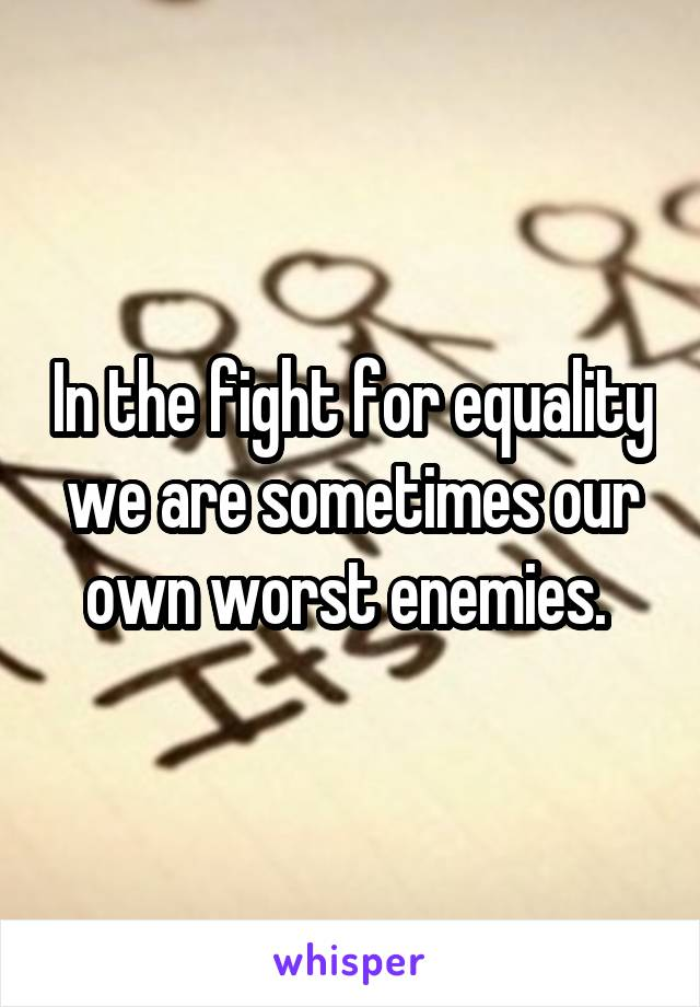In the fight for equality we are sometimes our own worst enemies.