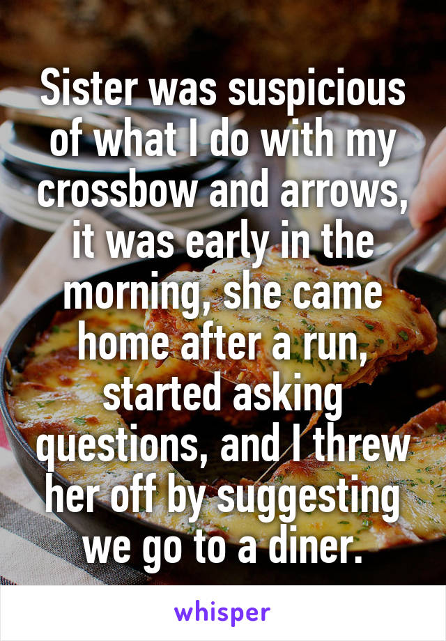 Sister was suspicious of what I do with my crossbow and arrows, it was early in the morning, she came home after a run, started asking questions, and I threw her off by suggesting we go to a diner.
