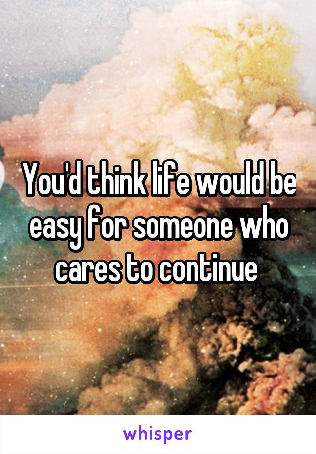 You'd think life would be easy for someone who cares to continue