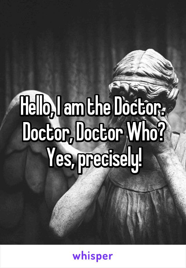 Hello, I am the Doctor.  Doctor, Doctor Who? Yes, precisely!