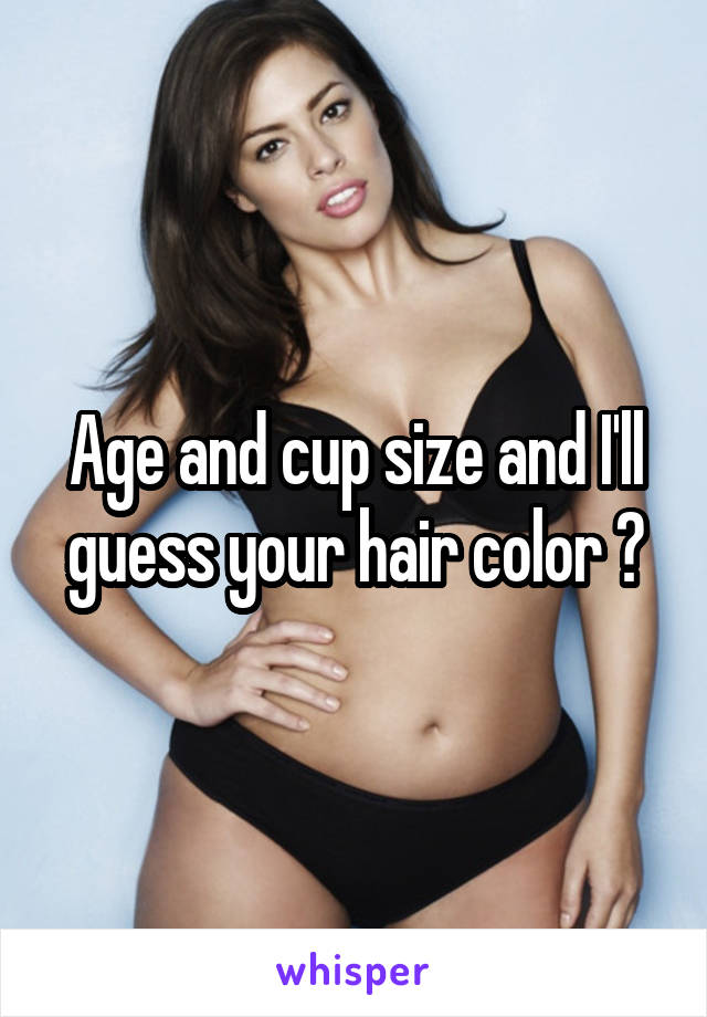 Age and cup size and I'll guess your hair color 😉