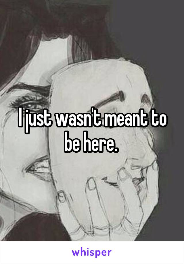 I just wasn't meant to be here.