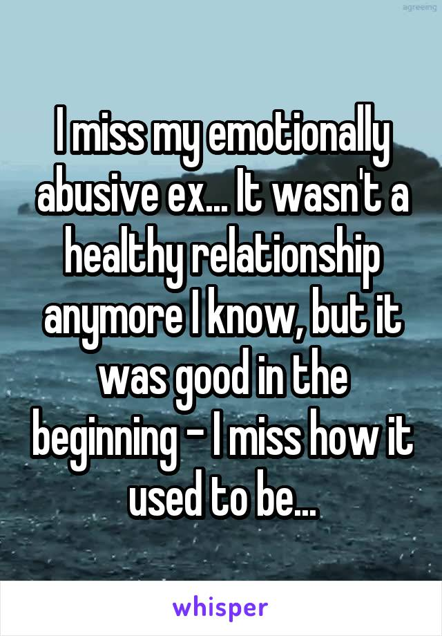 I miss my emotionally abusive ex... It wasn't a healthy relationship anymore I know, but it was good in the beginning - I miss how it used to be...