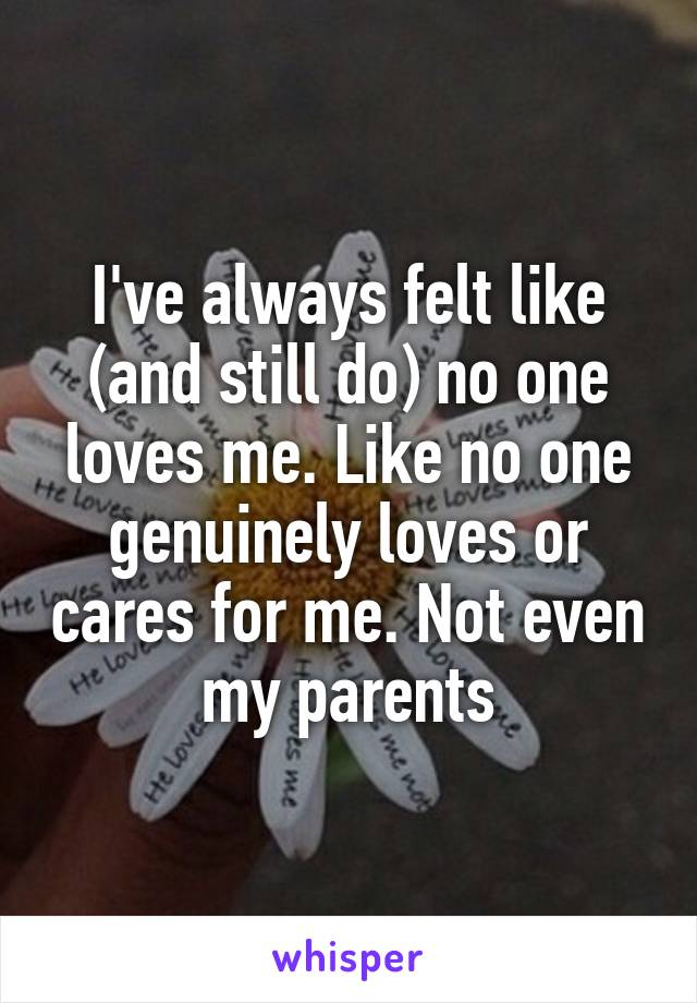 I've always felt like (and still do) no one loves me. Like no one genuinely loves or cares for me. Not even my parents