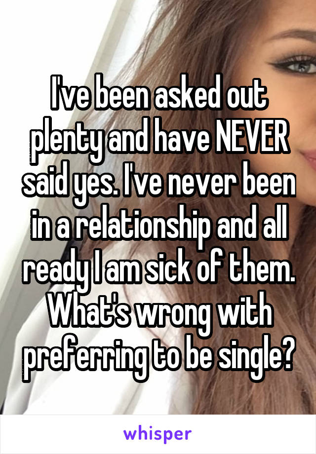 I've been asked out plenty and have NEVER said yes. I've never been in a relationship and all ready I am sick of them. What's wrong with preferring to be single?