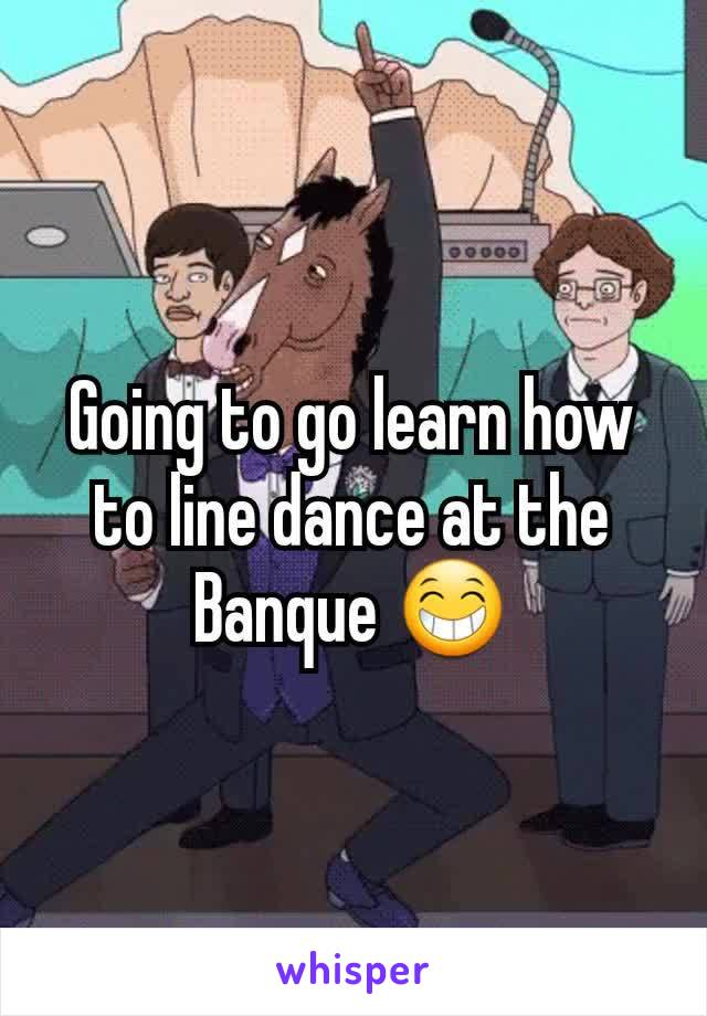 Going to go learn how to line dance at the Banque 😁