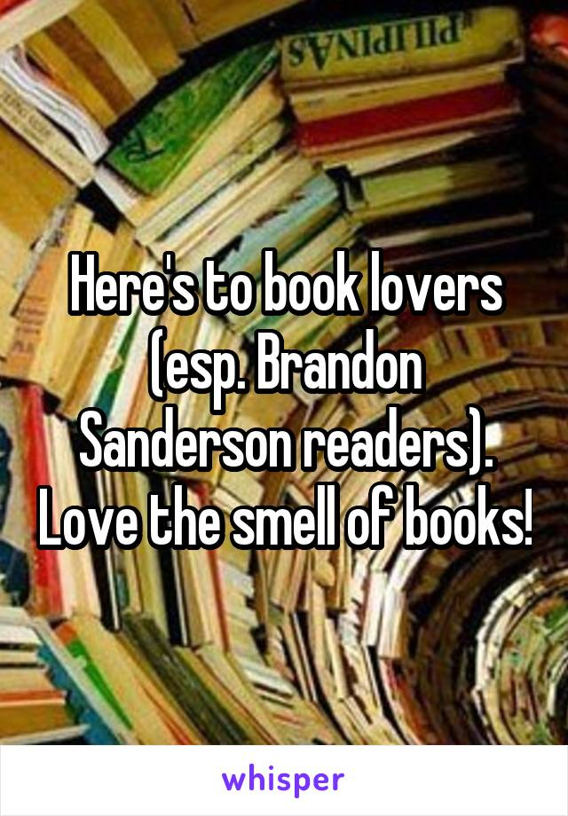 Here's to book lovers (esp. Brandon Sanderson readers). Love the smell of books!