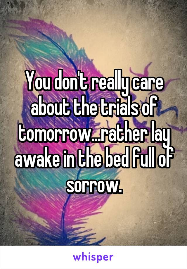 You don't really care about the trials of tomorrow...rather lay awake in the bed full of sorrow.