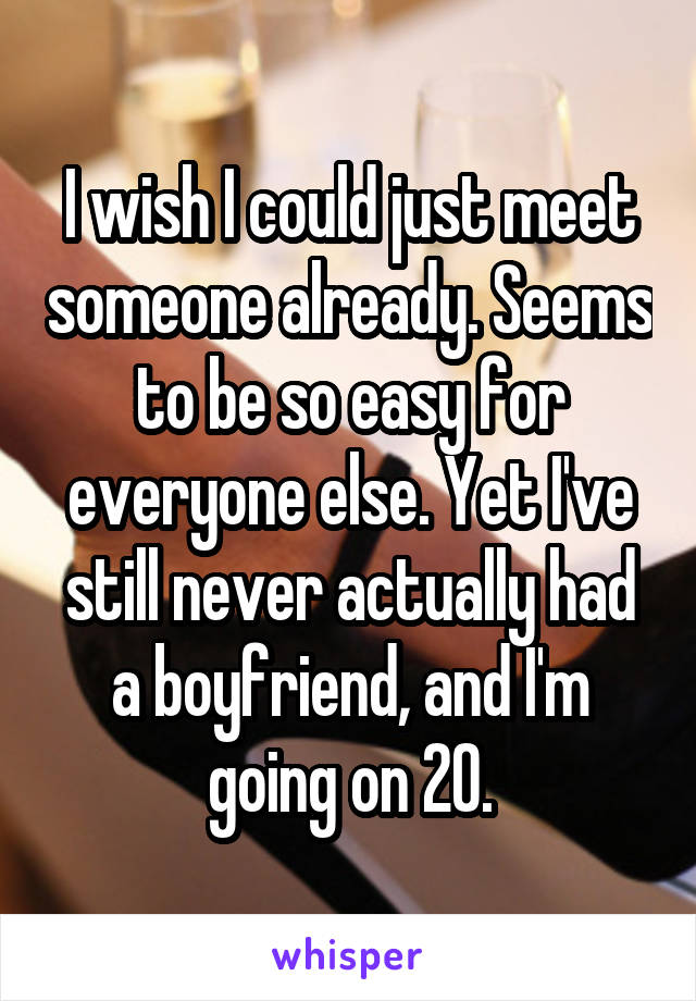 I wish I could just meet someone already. Seems to be so easy for everyone else. Yet I've still never actually had a boyfriend, and I'm going on 20.