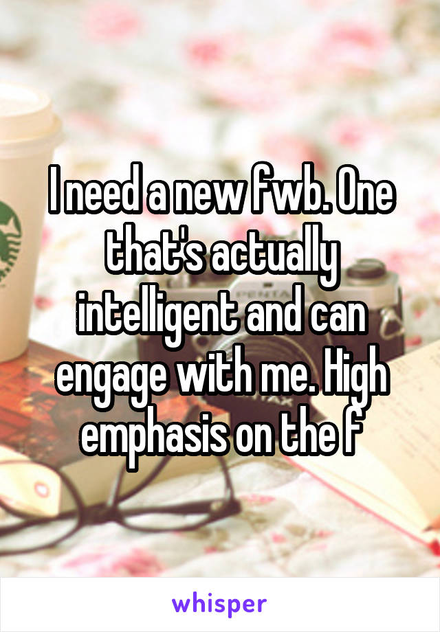 I need a new fwb. One that's actually intelligent and can engage with me. High emphasis on the f