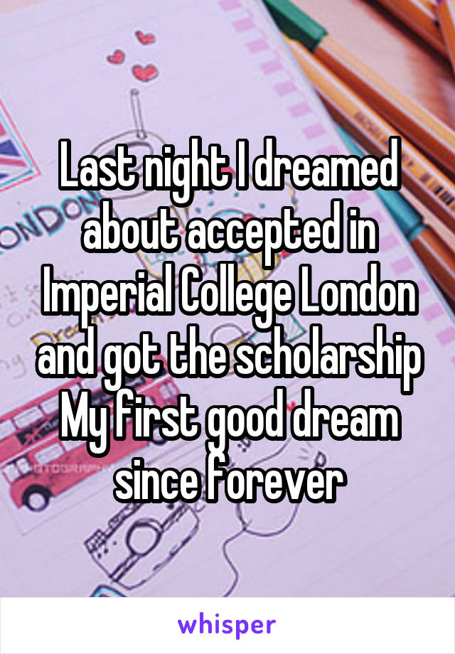 Last night I dreamed about accepted in Imperial College London and got the scholarship My first good dream since forever