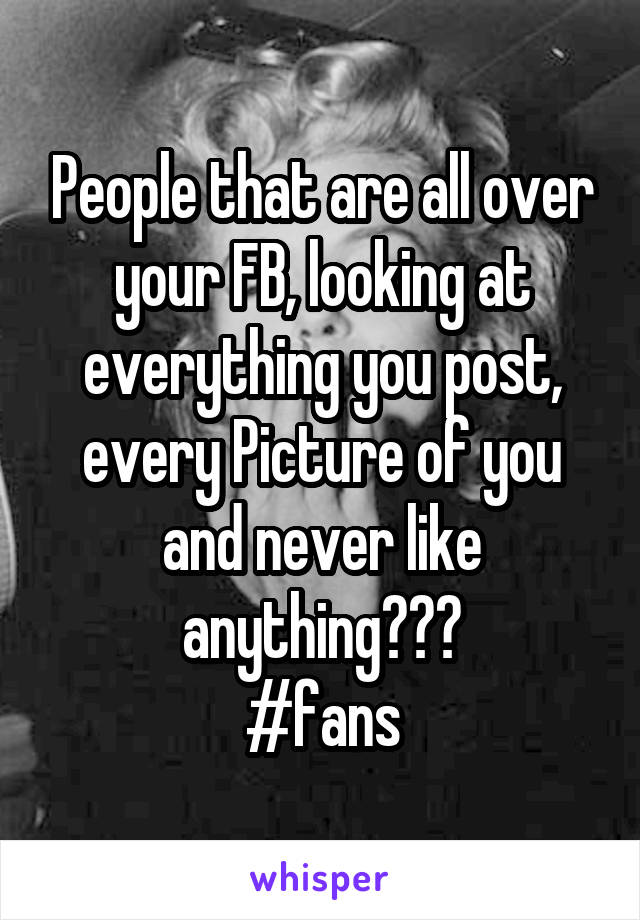 People that are all over your FB, looking at everything you post, every Picture of you and never like anything??? #fans